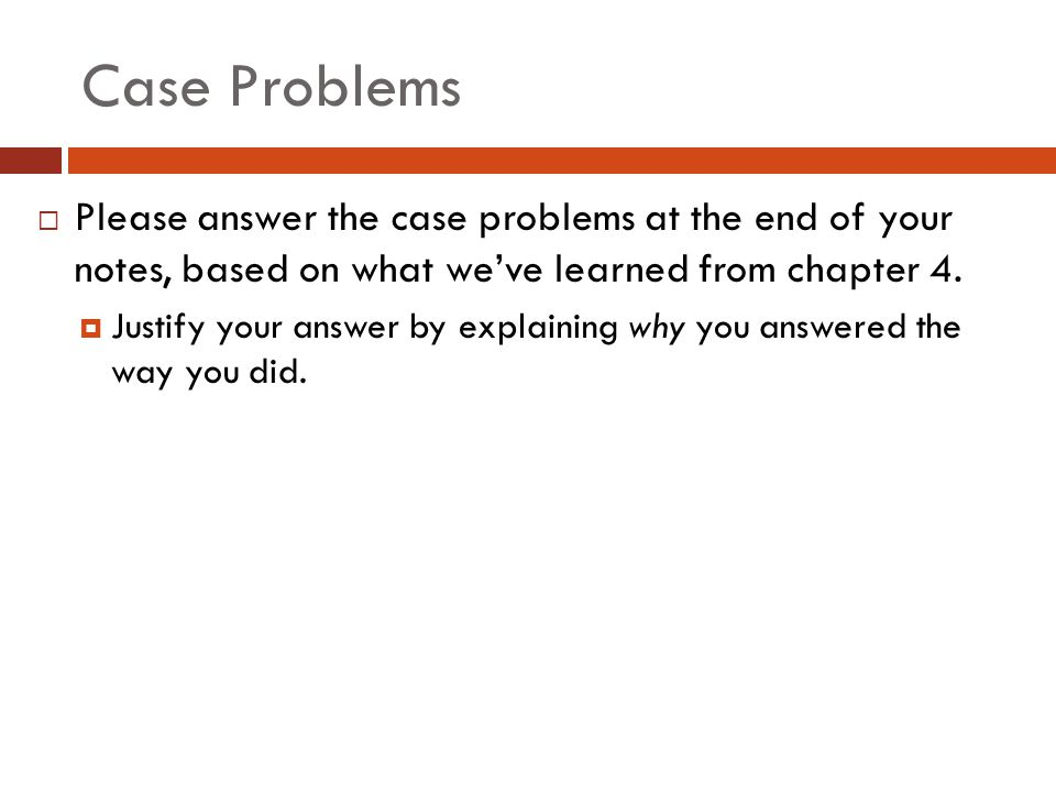 Case Problems Please answer the case problems at the end of your notes, based on what we've learned from chapter 4.