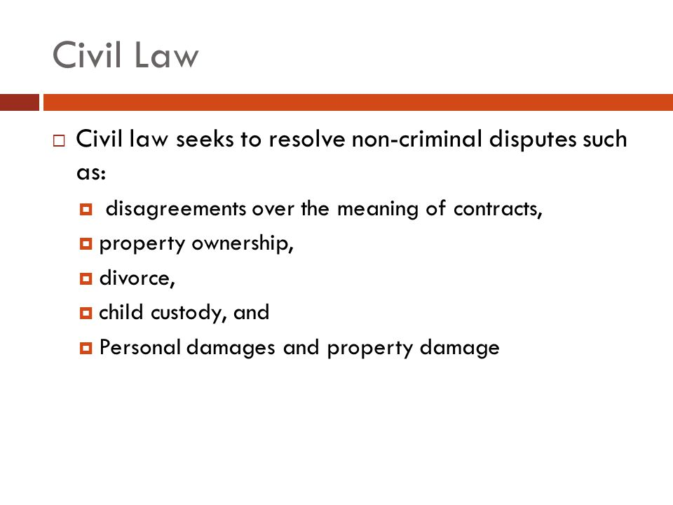 Civil Law Civil law seeks to resolve non-criminal disputes such as: