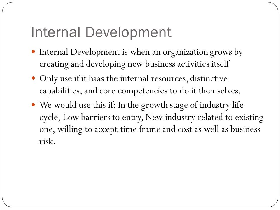 Internal Development Internal Development is when an organization grows by creating and developing new business activities itself.