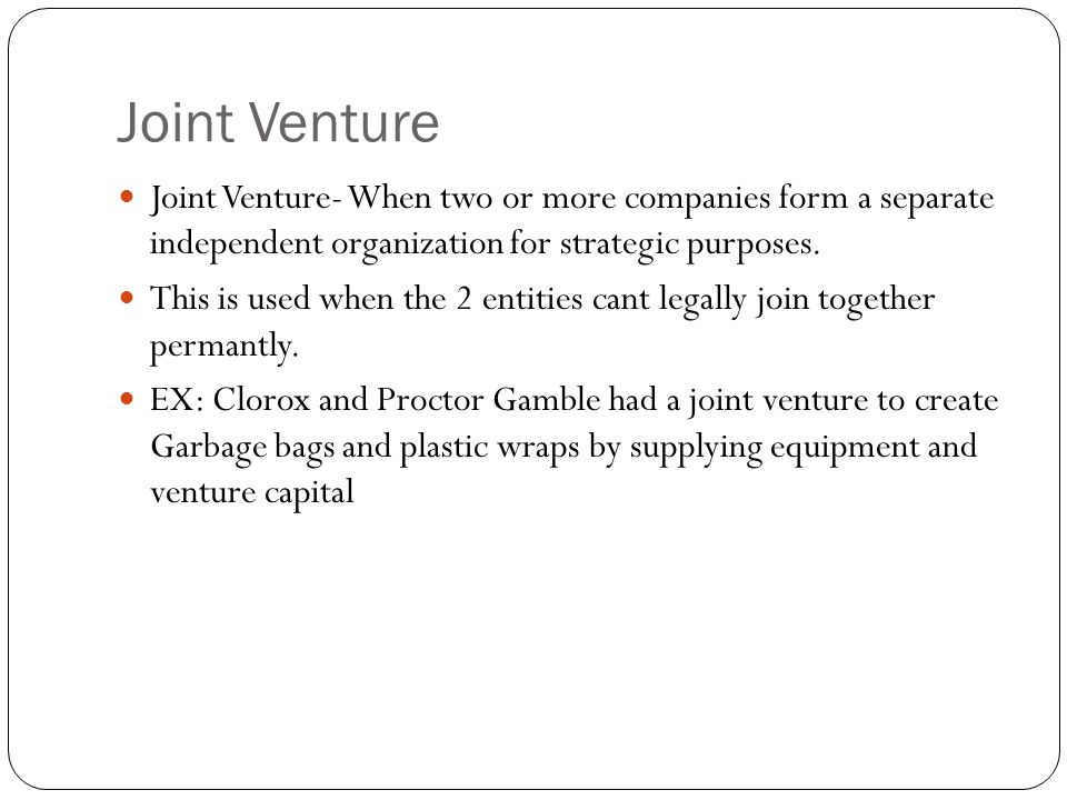 Joint Venture Joint Venture- When two or more companies form a separate independent organization for strategic purposes.