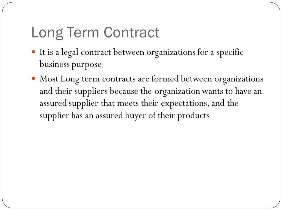 Long Term Contract It is a legal contract between organizations for a specific business purpose.