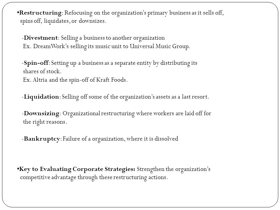 Restructuring: Refocusing on the organization s primary business as it sells off, spins off, liquidates, or downsizes. -Divestment: Selling a business to another organization Ex. DreamWork's selling its music unit to Universal Music Group. -Spin-off: Setting up a business as a separate entity by distributing its shares of stock. Ex. Altria and the spin-off of Kraft Foods. -Liquidation: Selling off some of the organization's assets as a last resort. -Downsizing: Organizational restructuring where workers are laid off for the right reasons. -Bankruptcy: Failure of a organization, where it is dissolved