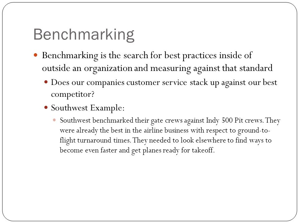 Benchmarking Benchmarking is the search for best practices inside of outside an organization and measuring against that standard.