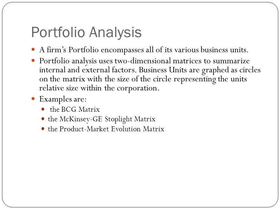 Portfolio Analysis A firm's Portfolio encompasses all of its various business units.