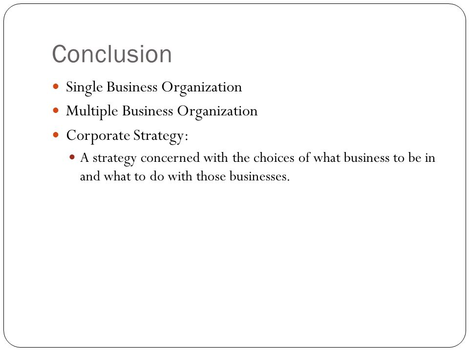 Conclusion Single Business Organization Multiple Business Organization