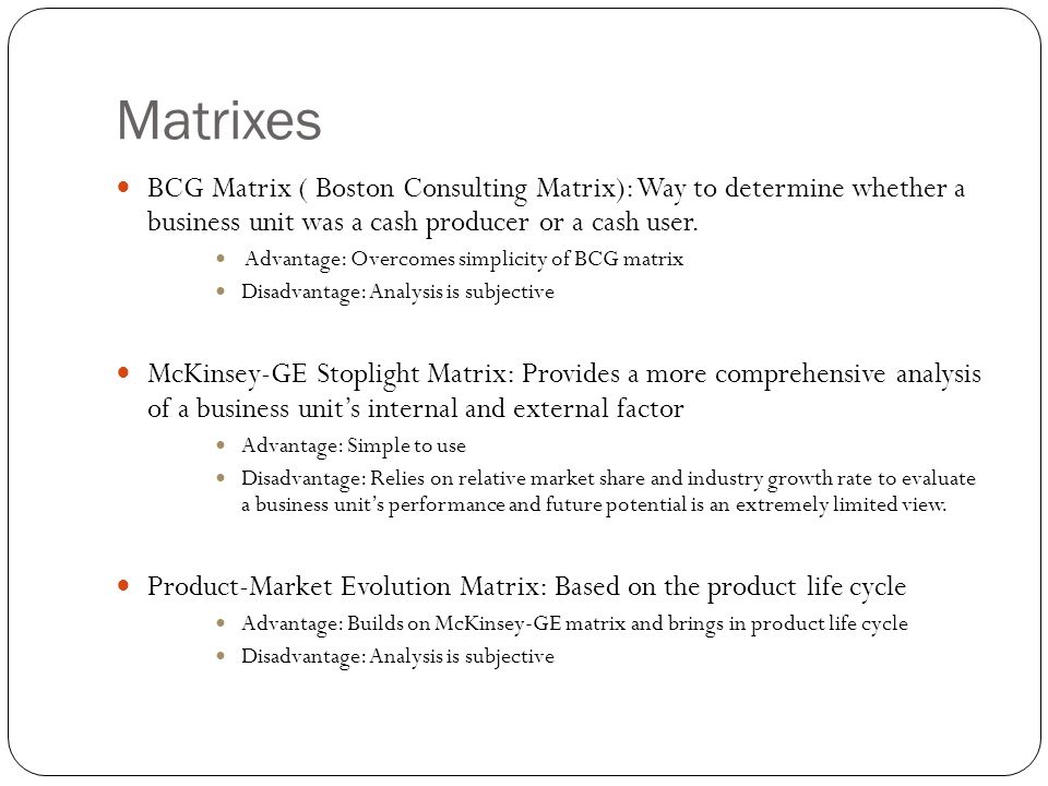 Matrixes BCG Matrix ( Boston Consulting Matrix): Way to determine whether a business unit was a cash producer or a cash user.