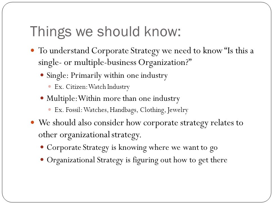 Things we should know: To understand Corporate Strategy we need to know Is this a single- or multiple-business Organization