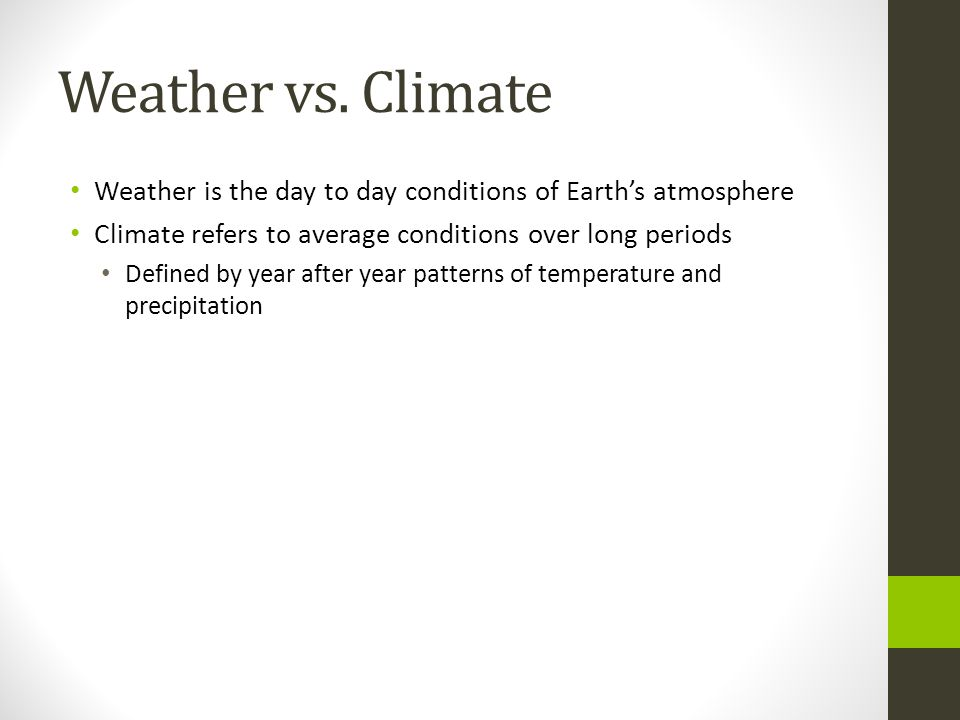 Weather vs. Climate Weather is the day to day conditions of Earth's atmosphere. Climate refers to average conditions over long periods.