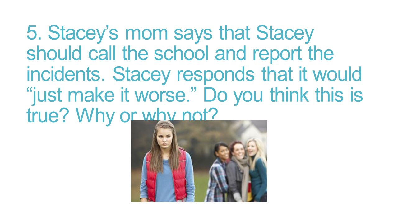 5. Stacey's mom says that Stacey should call the school and report the incidents.