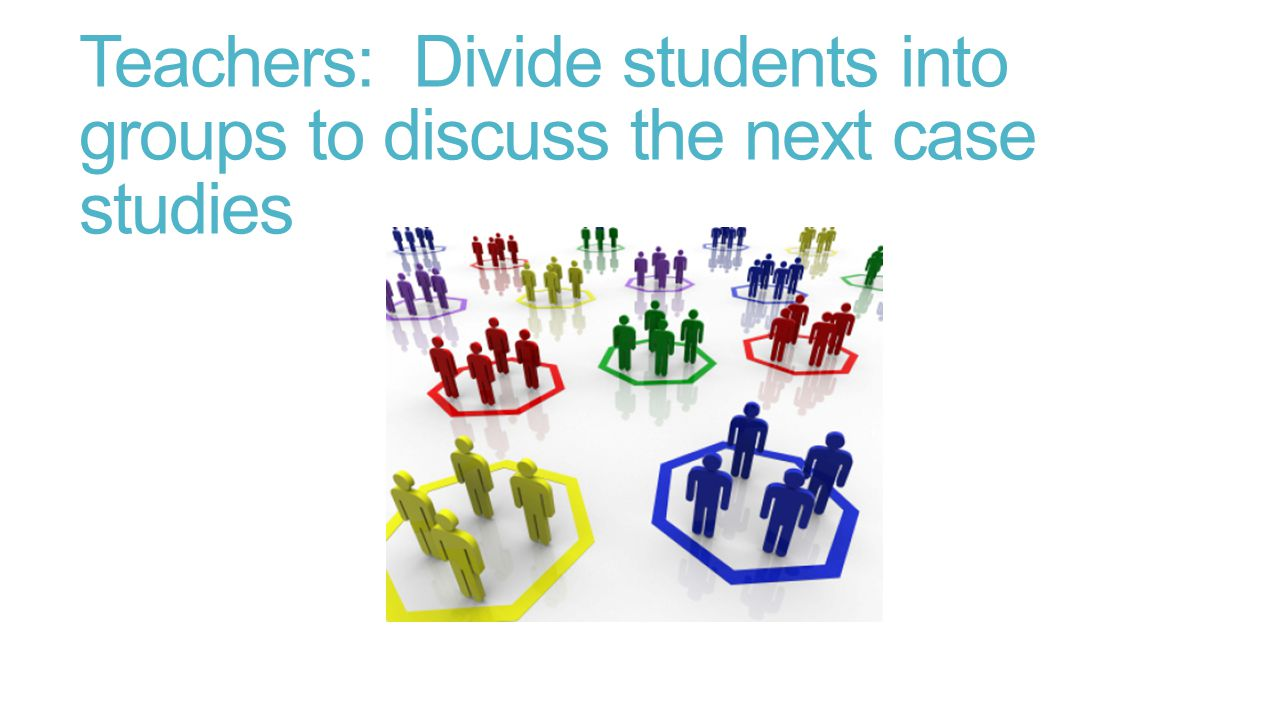 Teachers: Divide students into groups to discuss the next case studies