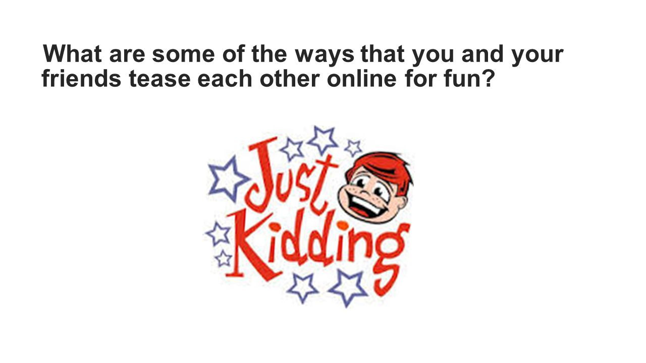 What are some of the ways that you and your friends tease each other online for fun