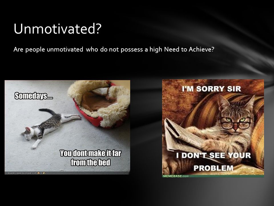Unmotivated Are people unmotivated who do not possess a high Need to Achieve