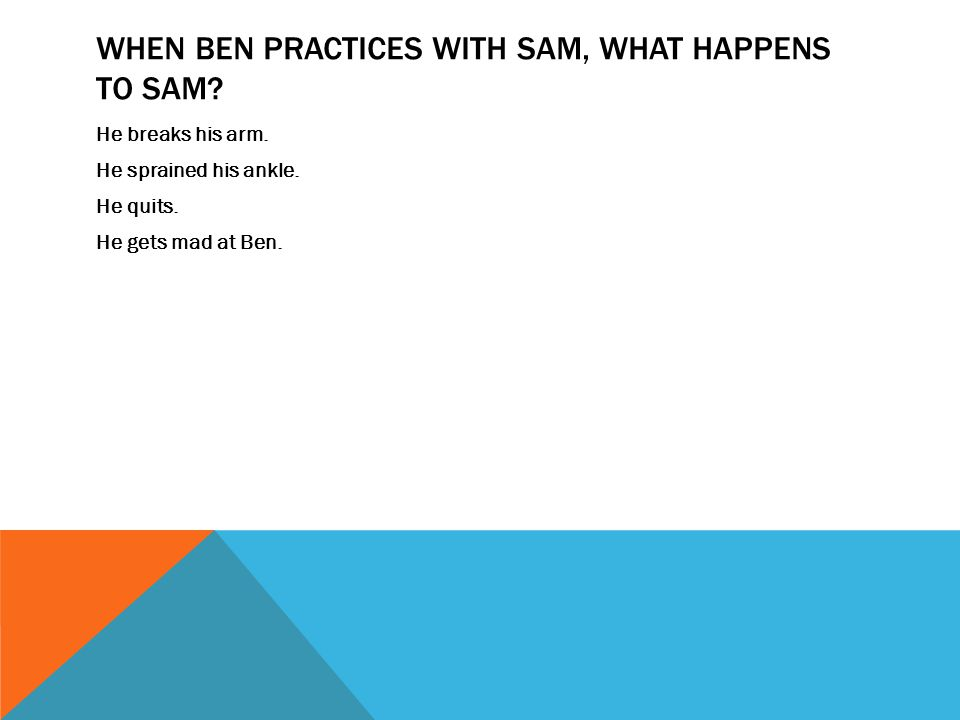 When Ben practices with Sam, what happens to Sam