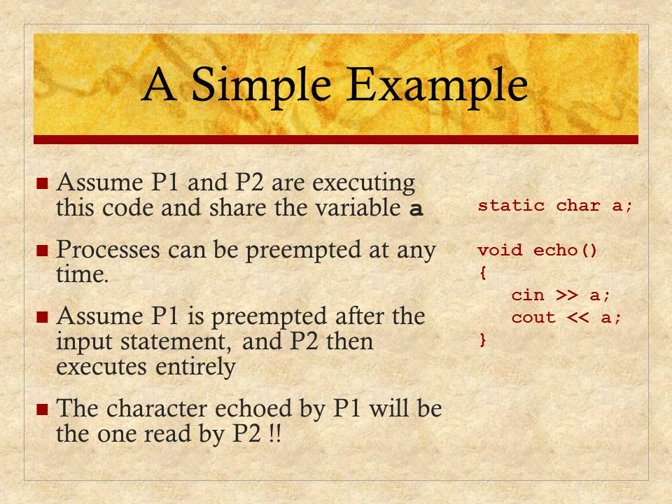 A Simple Example Assume P1 and P2 are executing this code and share the variable a. Processes can be preempted at any time.