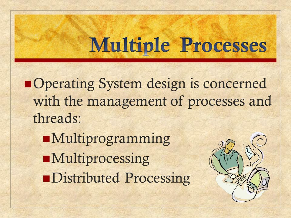Multiple Processes Operating System design is concerned with the management of processes and threads: