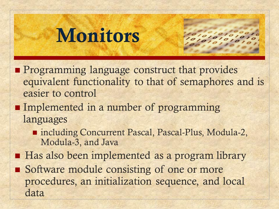 Monitors Programming language construct that provides equivalent functionality to that of semaphores and is easier to control.