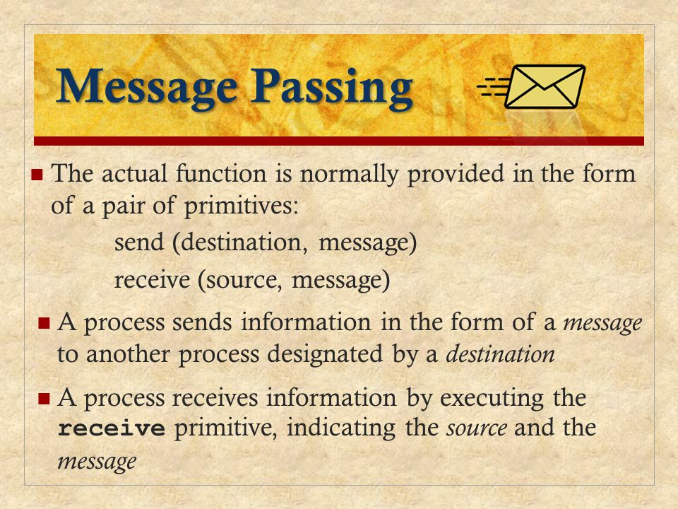 Message Passing The actual function is normally provided in the form of a pair of primitives: send (destination, message)