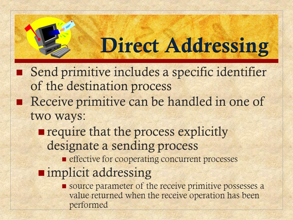 Direct Addressing Send primitive includes a specific identifier of the destination process. Receive primitive can be handled in one of two ways: