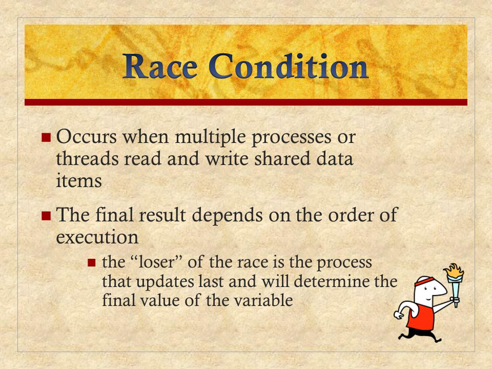Race Condition Occurs when multiple processes or threads read and write shared data items. The final result depends on the order of execution.