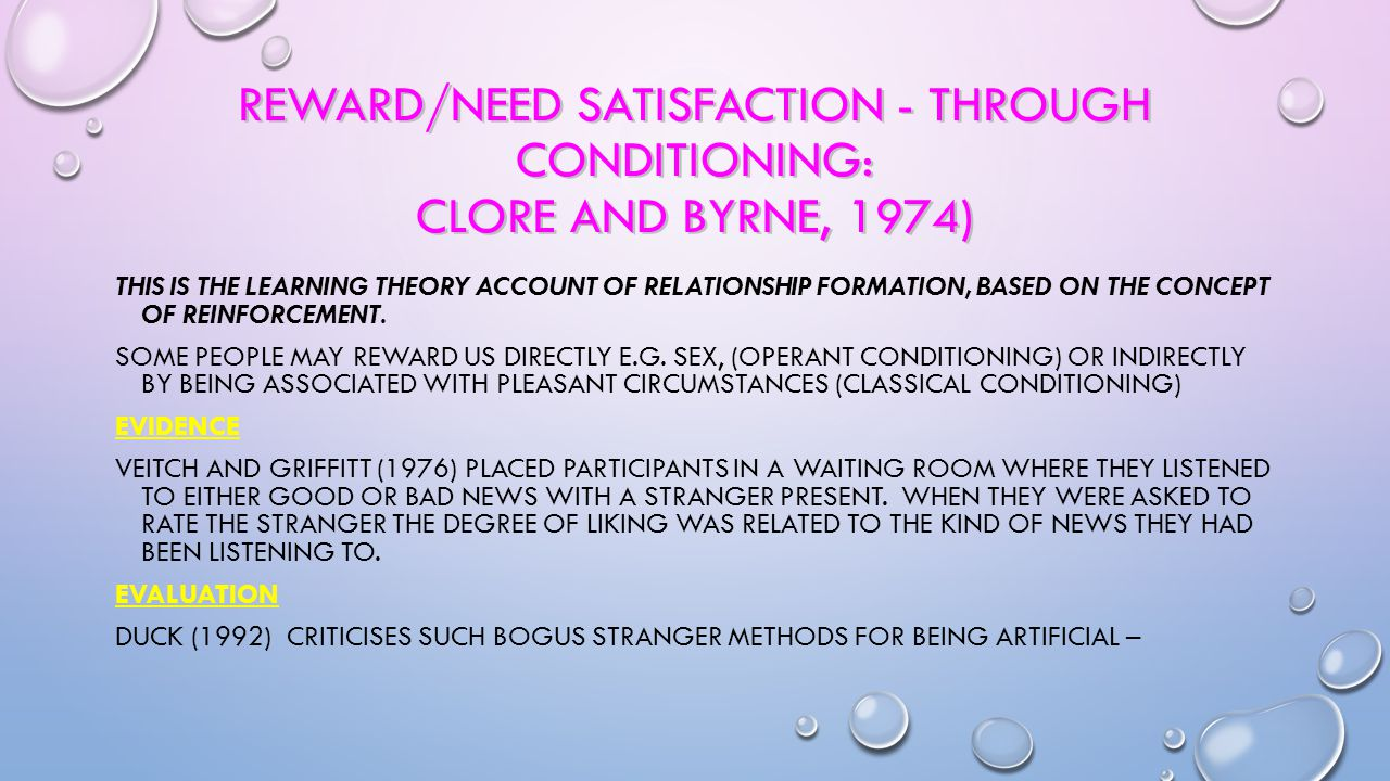 Reward/Need Satisfaction - through conditioning: Clore and Byrne, 1974)