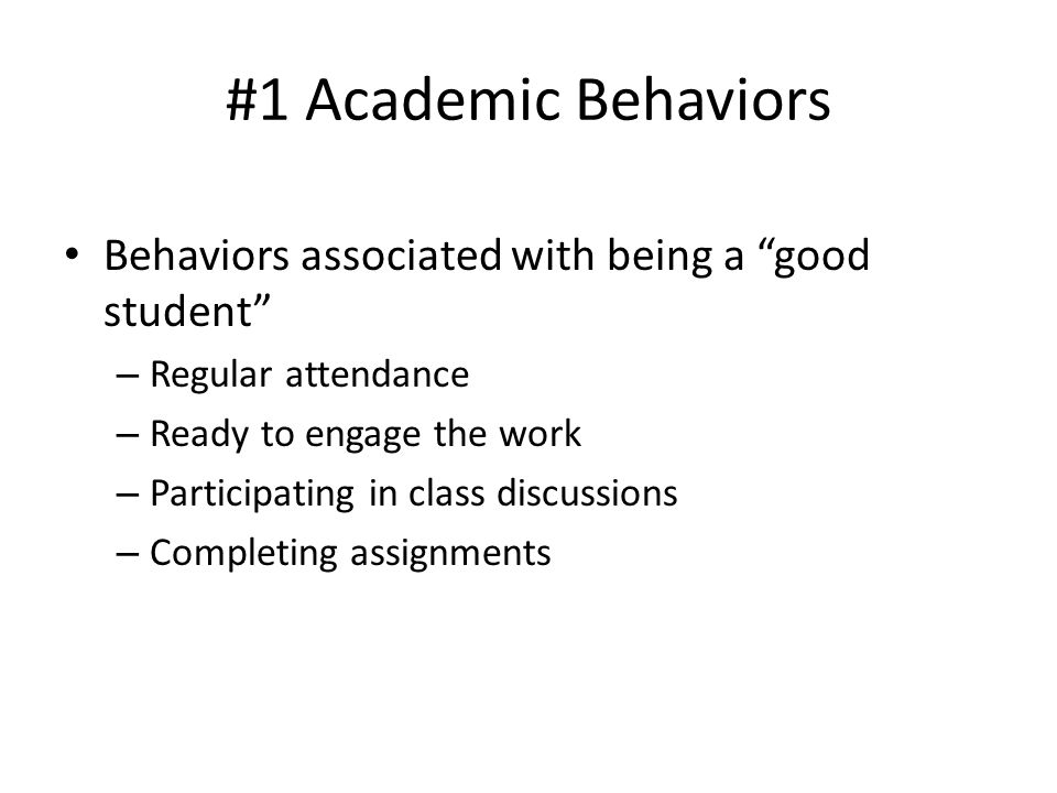 #1 Academic Behaviors Behaviors associated with being a good student
