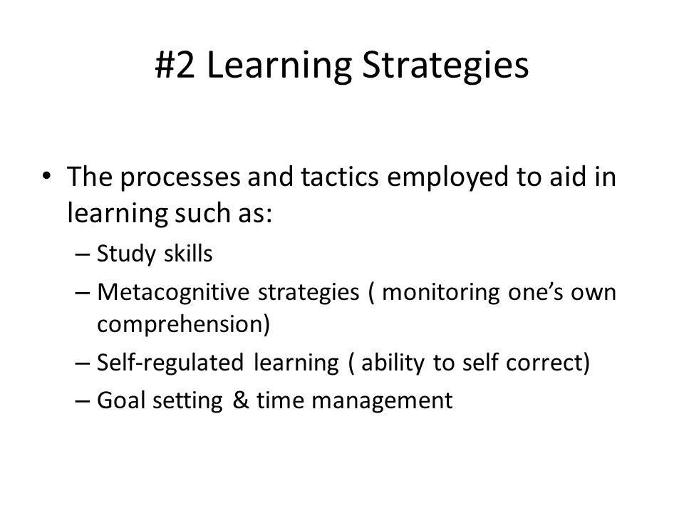 #2 Learning Strategies The processes and tactics employed to aid in learning such as: Study skills.