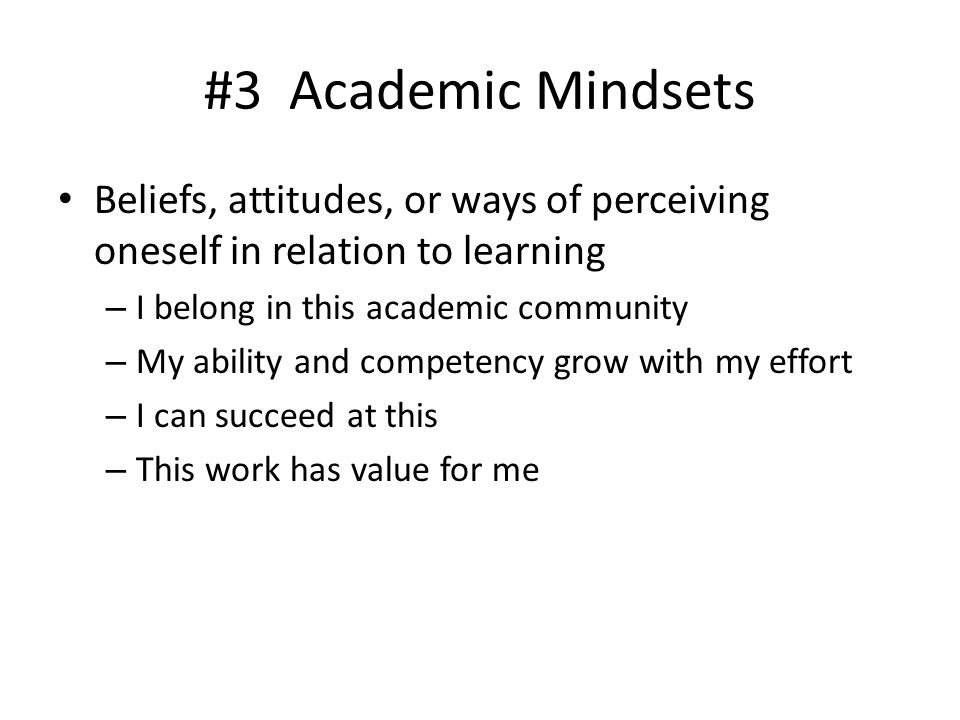 #3 Academic Mindsets Beliefs, attitudes, or ways of perceiving oneself in relation to learning. I belong in this academic community.