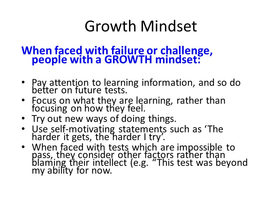 Growth Mindset When faced with failure or challenge, people with a GROWTH mindset: