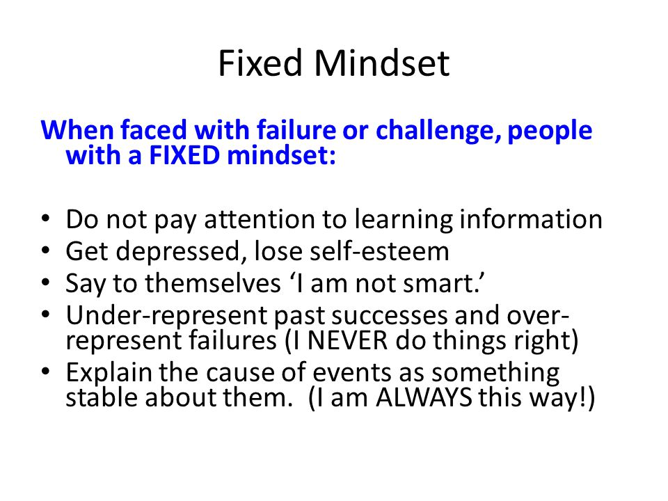 Fixed Mindset When faced with failure or challenge, people with a FIXED mindset: Do not pay attention to learning information.