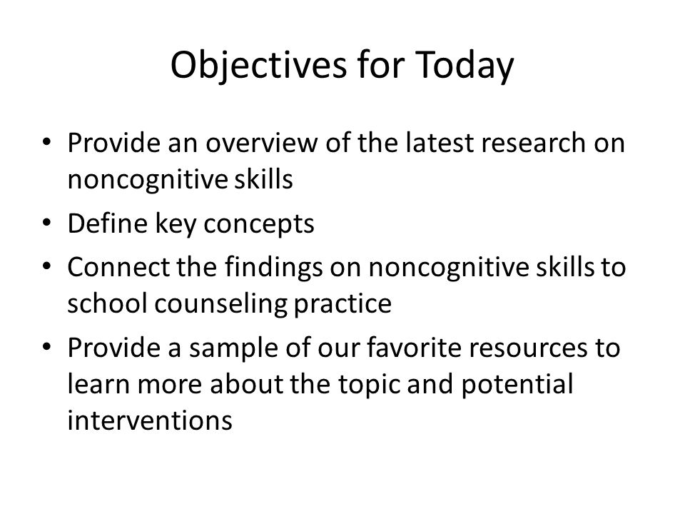 Objectives for Today Provide an overview of the latest research on noncognitive skills. Define key concepts.
