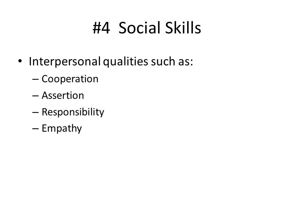 #4 Social Skills Interpersonal qualities such as: Cooperation
