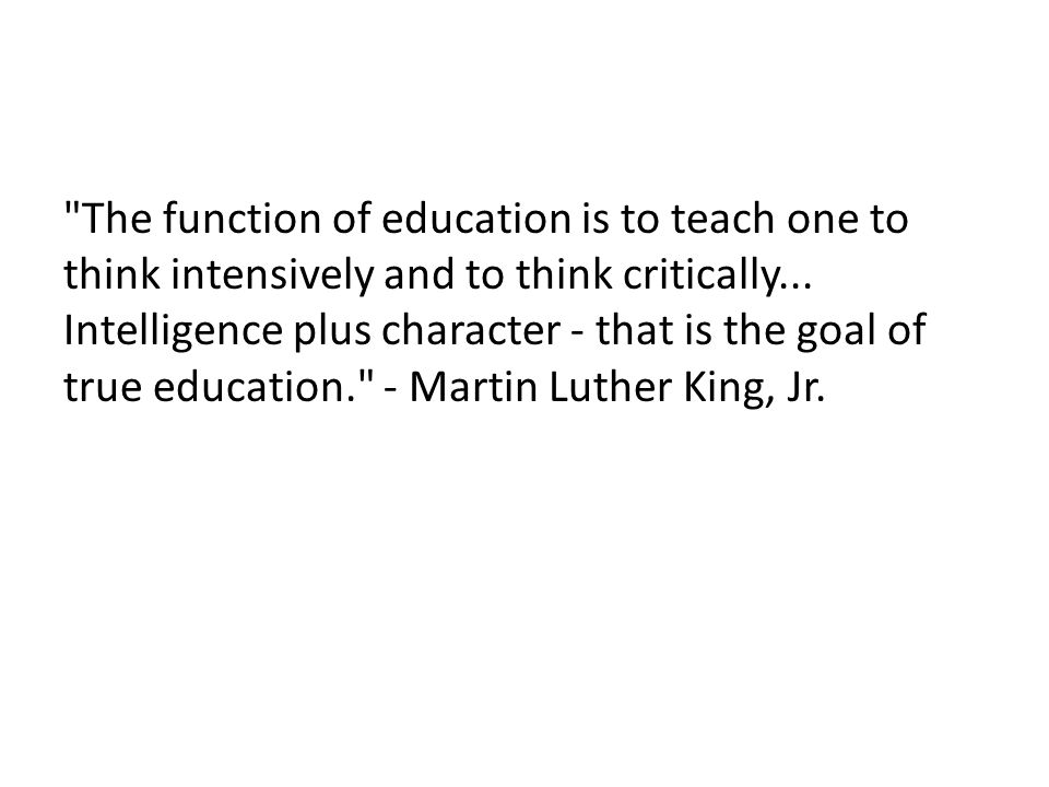 The function of education is to teach one to think intensively and to think critically... Intelligence plus character - that is the goal of true education. - Martin Luther King, Jr.