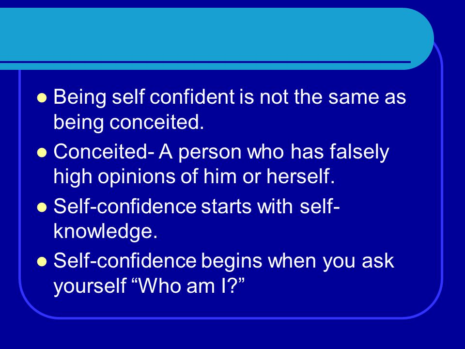 Being self confident is not the same as being conceited.