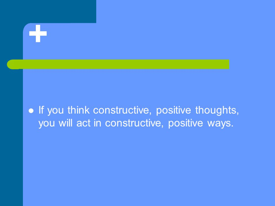 + If you think constructive, positive thoughts, you will act in constructive, positive ways.