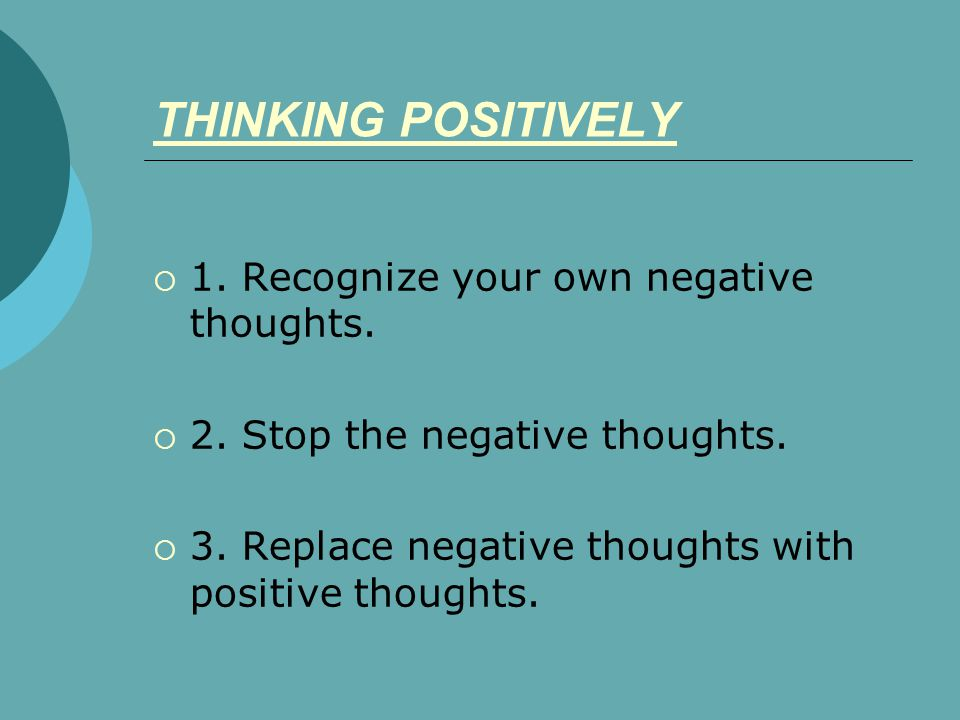 THINKING POSITIVELY 1. Recognize your own negative thoughts.