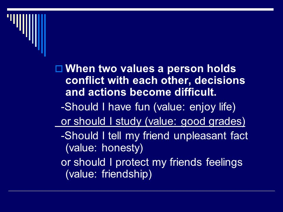 When two values a person holds conflict with each other, decisions and actions become difficult.