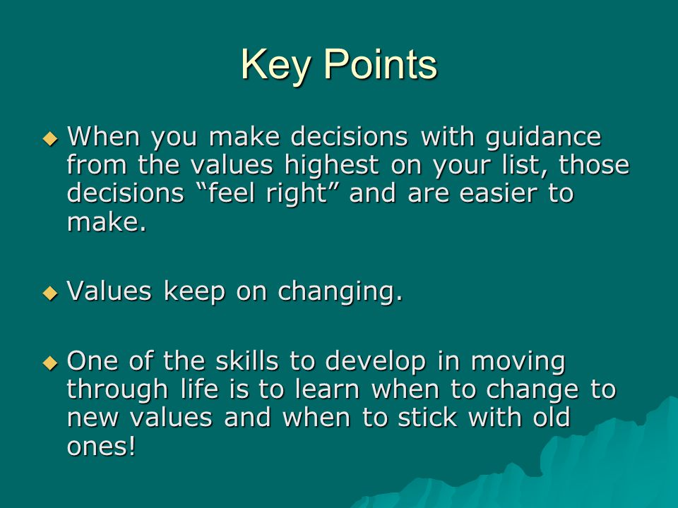 Key Points When you make decisions with guidance from the values highest on your list, those decisions feel right and are easier to make.