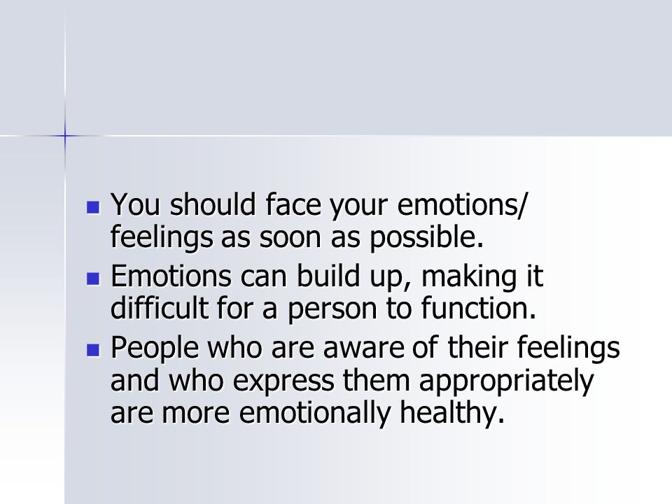 You should face your emotions/ feelings as soon as possible.