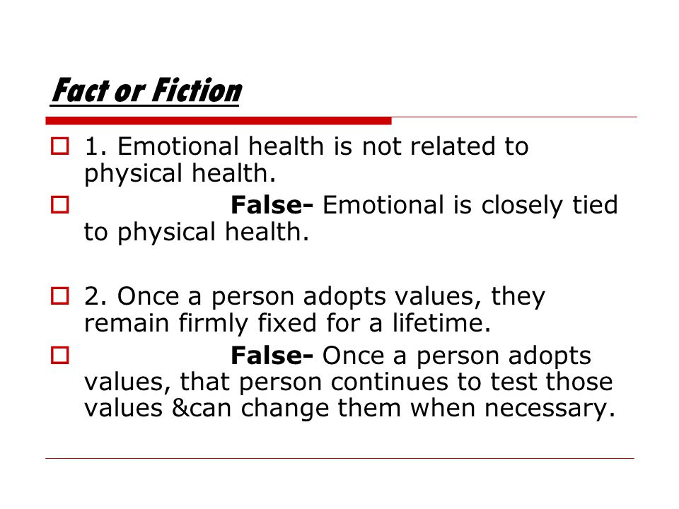Fact or Fiction 1. Emotional health is not related to physical health.