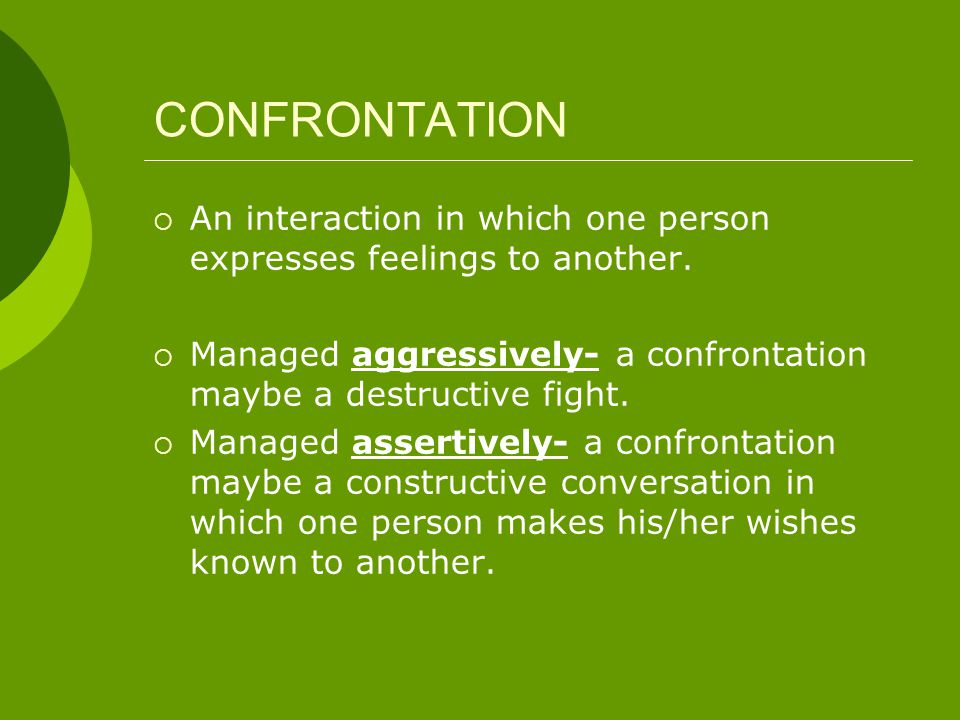 CONFRONTATION An interaction in which one person expresses feelings to another. Managed aggressively- a confrontation maybe a destructive fight.