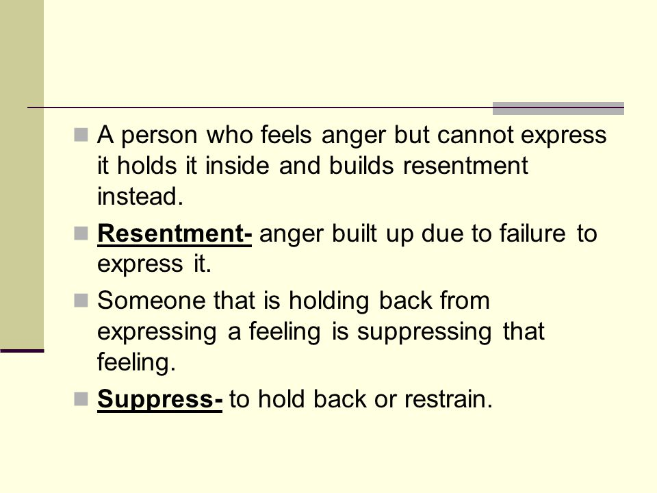 A person who feels anger but cannot express it holds it inside and builds resentment instead.