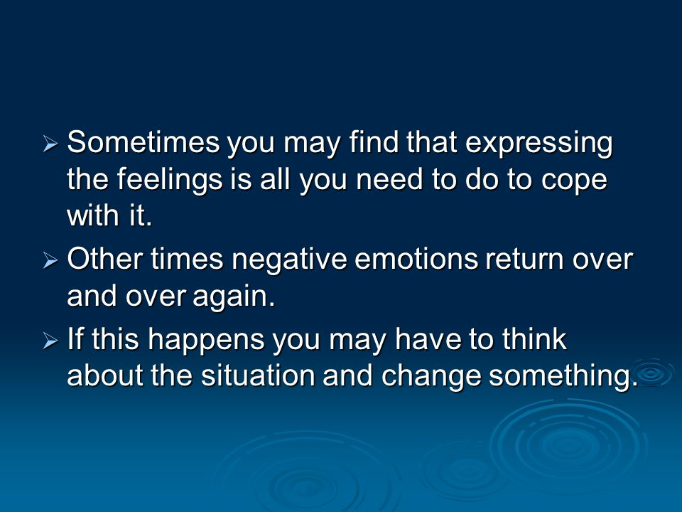 Sometimes you may find that expressing the feelings is all you need to do to cope with it.