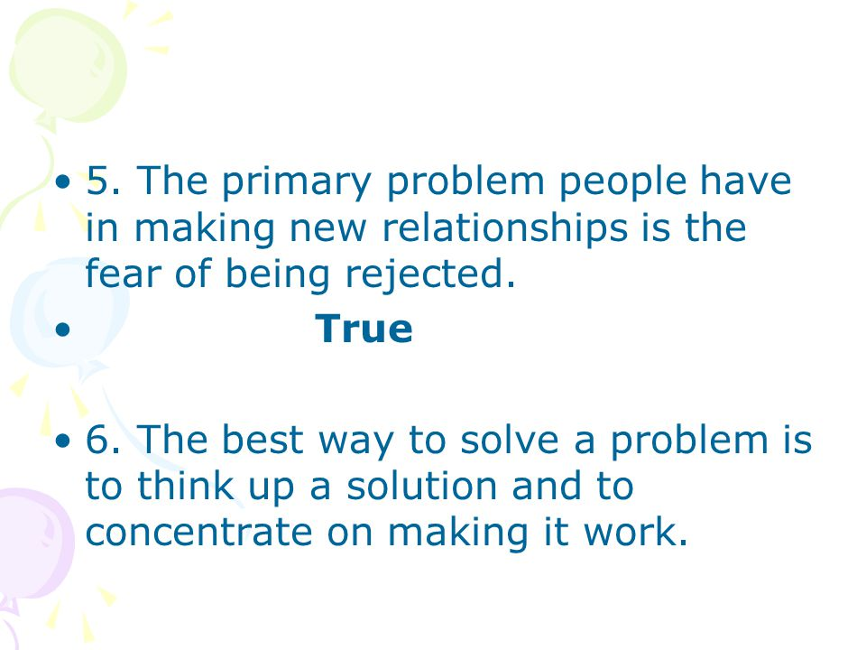 5. The primary problem people have in making new relationships is the fear of being rejected.
