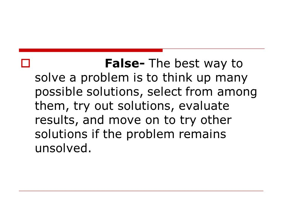 False- The best way to solve a problem is to think up many possible solutions, select from among them, try out solutions, evaluate results, and move on to try other solutions if the problem remains unsolved.