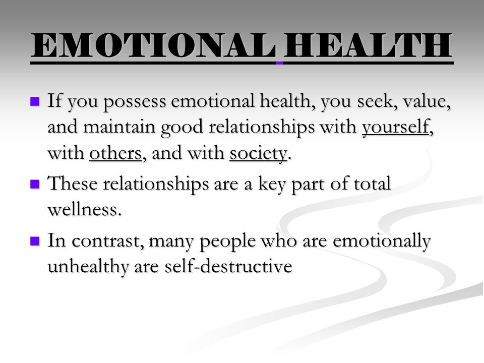 EMOTIONAL HEALTH If you possess emotional health, you seek, value, and maintain good relationships with yourself, with others, and with society.