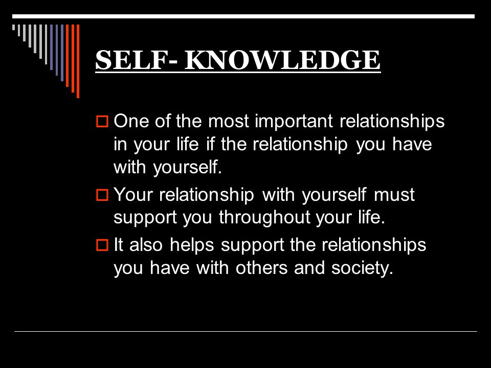 SELF- KNOWLEDGE One of the most important relationships in your life if the relationship you have with yourself.