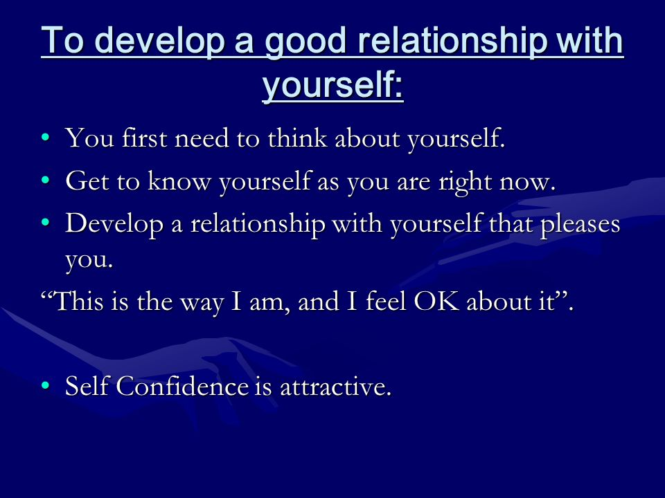To develop a good relationship with yourself: