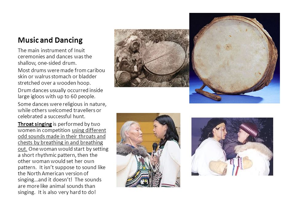 Music and Dancing The main instrument of Inuit ceremonies and dances was the shallow, one-sided drum.