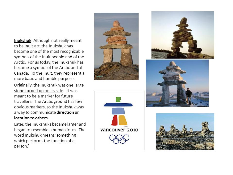 Inukshuk: Although not really meant to be Inuit art, the Inukshuk has become one of the most recognizable symbols of the Inuit people and of the Arctic. For us today, the Inukshuk has become a symbol of the Arctic and of Canada. To the Inuit, they represent a more basic and humble purpose.