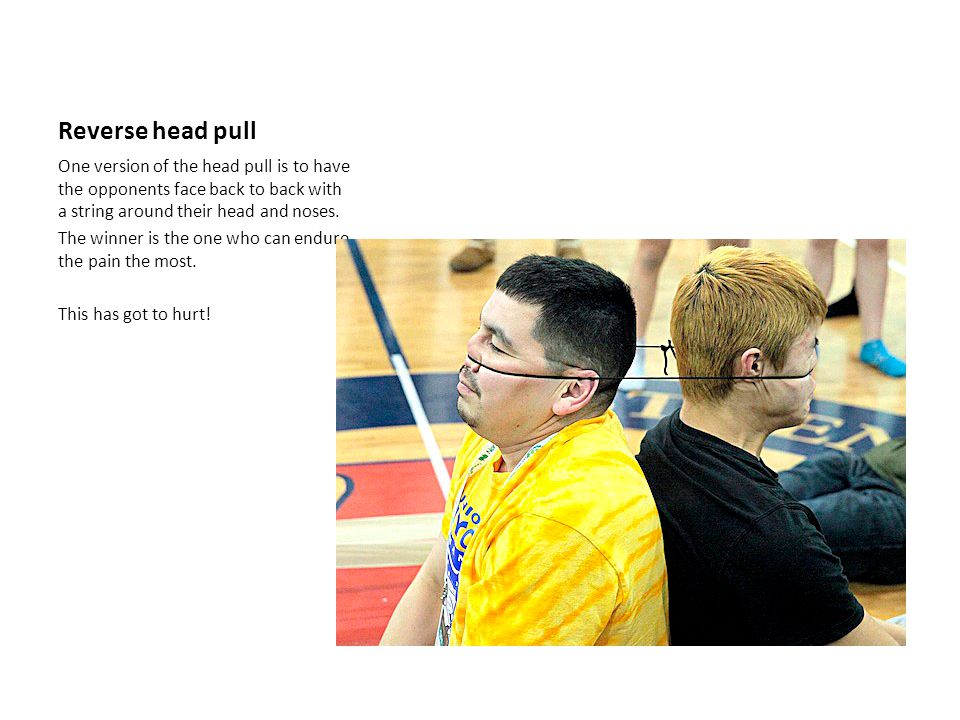 Reverse head pull One version of the head pull is to have the opponents face back to back with a string around their head and noses.